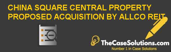 CHINA SQUARE CENTRAL PROPERTY: PROPOSED ACQUISITION BY ALLCO REIT Case Solution