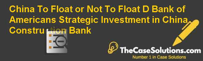 China: To Float or Not To Float (D): Bank of Americans Strategic Investment in China Construction Bank Case Solution