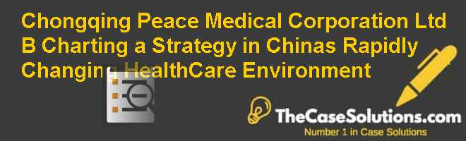 Chongqing Peace Medical Corporation Ltd (B): Charting a Strategy in Chinas Rapidly Changing Health-Care Environment Case Solution