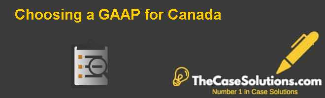 Choosing a GAAP for Canada Case Solution