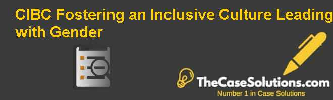 CIBC: Fostering an Inclusive Culture, Leading with Gender Case Solution