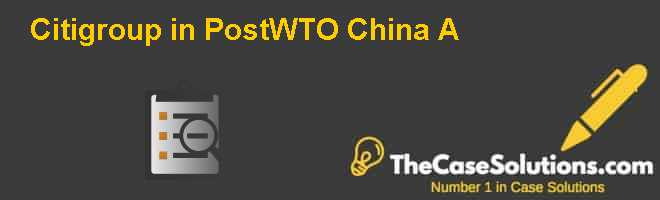 Citigroup in Post-WTO China (A) Case Solution