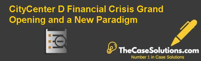 CityCenter (D):  Financial Crisis Grand Opening and a New Paradigm Case Solution
