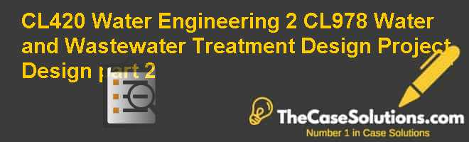 CL420: Water Engineering 2 CL978: Water and Wastewater Treatment Design Project Design, part 2 Case Solution