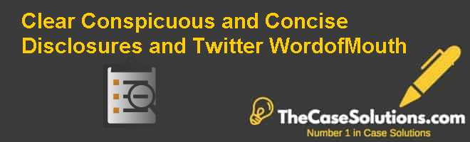 Clear, Conspicuous, and Concise: Disclosures and Twitter Word-of-Mouth Case Solution