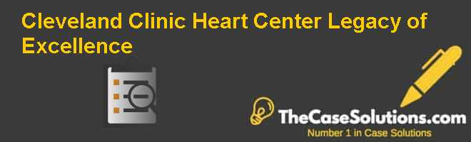 Cleveland Clinic Heart Center:  Legacy of Excellence Case Solution