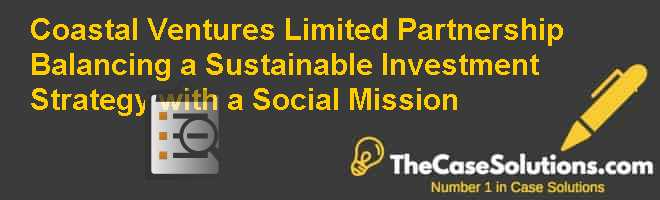 Coastal Ventures Limited Partnership: Balancing a Sustainable Investment Strategy with a Social Mission Case Solution