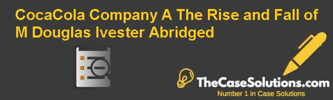 Coca-Cola Company (A): The Rise and Fall of M. Douglas Ivester (Abridged) Case Solution