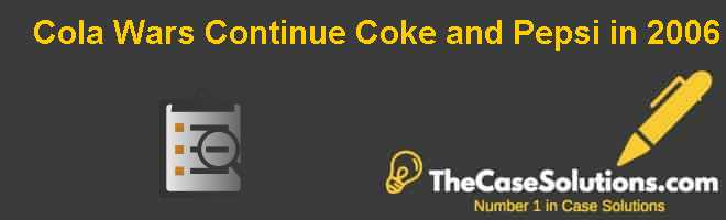 Cola Wars Continue: Coke and Pepsi in 2006 Case Solution