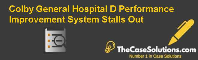 Colby General Hospital (D): Performance Improvement System Stalls Out Case Solution