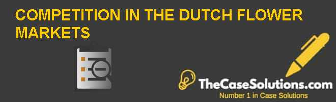 COMPETITION IN THE DUTCH FLOWER MARKETS Case Solution