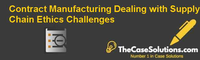 Contract Manufacturing: Dealing with Supply Chain Ethics Challenges Case Solution