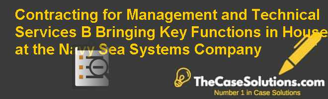 Contracting for Management and Technical Services (B): Bringing Key Functions in House at the Navy Sea Systems Company Case Solution