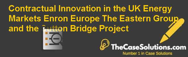 Contractual Innovation in the UK Energy Markets: Enron Europe The Eastern Group and the Sutton Bridge Project Case Solution