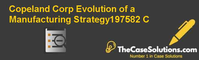Copeland Corp.: Evolution of a Manufacturing Strategy–1975-82 (C) Case Solution