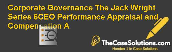 Corporate Governance: The Jack Wright Series 6-CEO Performance Appraisal and Compensation (A) Case Solution