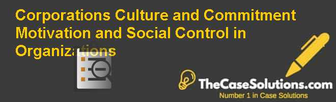 Corporations Culture and Commitment: Motivation and Social Control in Organizations Case Solution