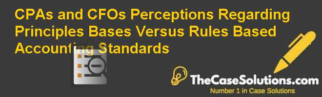 CPAs and CFOs PERCEPTIONS REGARDING PRINCIPLES BASES VERSUS RULES BASED ACCOUNTING STANDARDS Case Solution