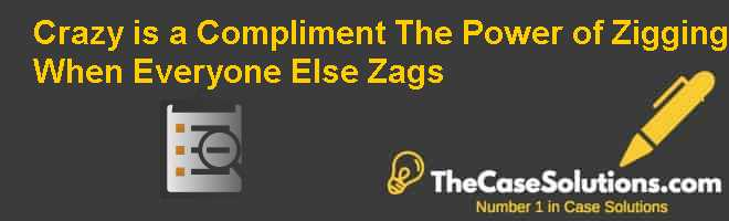 """Crazy is a Compliment: The Power of Zigging When Everyone Else Zags"" Case Solution"