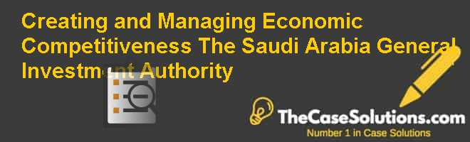 Creating and Managing Economic Competitiveness: The Saudi Arabia General Investment Authority Case Solution