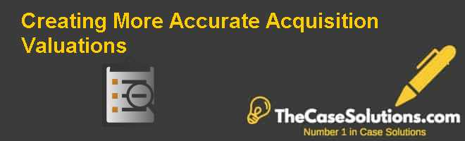 Creating More Accurate Acquisition Valuations Case Solution
