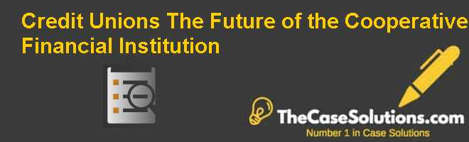 Credit Unions: The Future of the Cooperative Financial Institution Case Solution