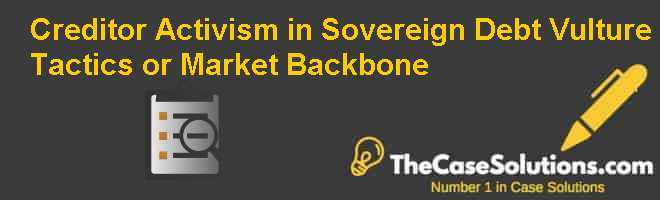 Creditor Activism in Sovereign Debt: Vulture Tactics or Market Backbone Case Solution