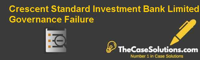 Crescent Standard Investment Bank Limited – Governance Failure Case Solution