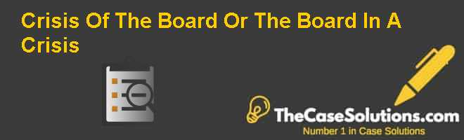 Crisis Of The Board Or The Board In A Crisis? Case Solution