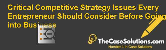 Critical Competitive Strategy Issues Every Entrepreneur Should Consider Before Going into Business Case Solution