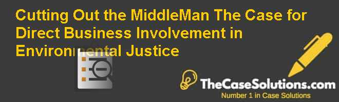 Cutting Out the Middle-Man: The Case for Direct Business Involvement in Environmental Justice Case Solution