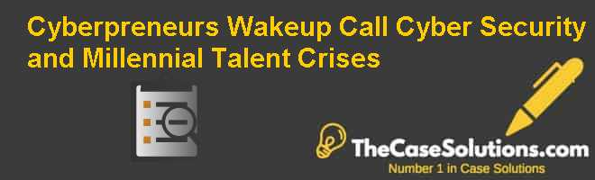 Cyberpreneur's Wake-up Call: Cyber Security and Millennial Talent Crises Case Solution