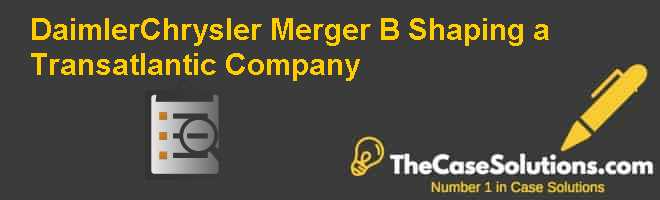 DaimlerChrysler Merger (B): Shaping a Transatlantic Company Case Solution