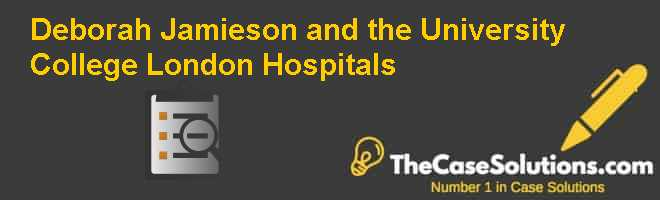 Deborah Jamieson and the University College London Hospitals Case Solution