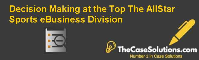 Decision Making at the Top: The All-Star Sports eBusiness Division Case Solution