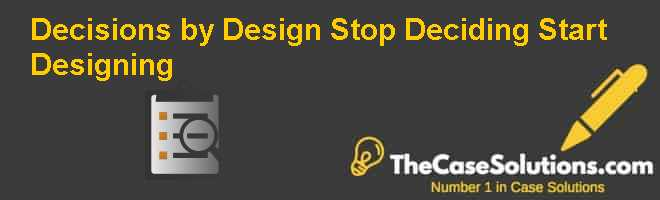 Decisions by Design: Stop Deciding, Start Designing Case Solution