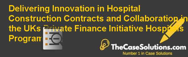 Delivering Innovation in Hospital Construction: Contracts and Collaboration in the UKs Private Finance Initiative Hospitals Program Case Solution