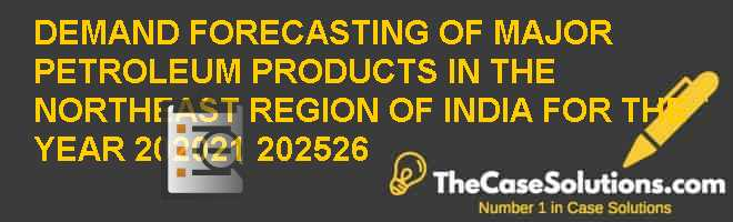 DEMAND FORECASTING OF MAJOR PETROLEUM PRODUCTS IN THE NORTH-EAST REGION OF INDIA FOR THE YEAR 2020-21 & 2025-26 Case Solution