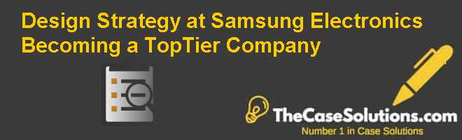Design Strategy at Samsung Electronics: Becoming a Top-Tier Company Case Solution