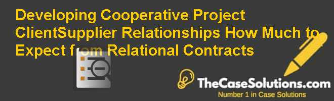 Developing Cooperative Project Client-Supplier Relationships: How Much to Expect from Relational Contracts? Case Solution