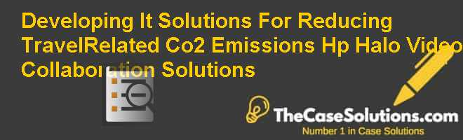 Developing It Solutions For Reducing Travel-Related Co2 Emissions: Hp Halo Video Collaboration Solutions Case Solution