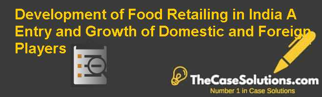 Development of Food Retailing in India (A): Entry and Growth of Domestic and Foreign Players Case Solution
