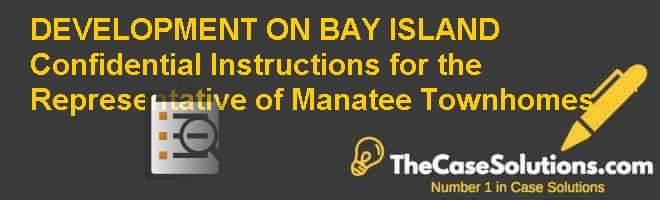DEVELOPMENT ON BAY ISLAND – Confidential Instructions for the Representative of Manatee Townhomes Case Solution