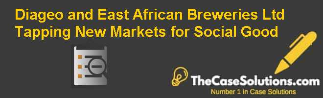 Diageo and East African Breweries Ltd.: Tapping New Markets for Social Good Case Solution