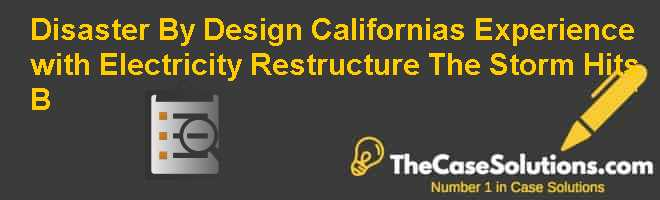 Disaster By Design: Californias Experience with Electricity Restructure: The Storm Hits (B) Case Solution