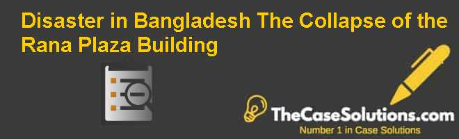 Disaster in Bangladesh: The Collapse of the Rana Plaza Building Case Solution
