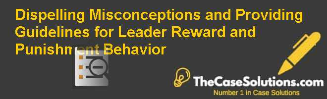Dispelling misconceptions and providing guidelines for leader reward and punishment behavior Case Solution