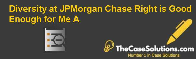 Diversity at JPMorgan Chase: Right is Good Enough for Me (A) Case Solution