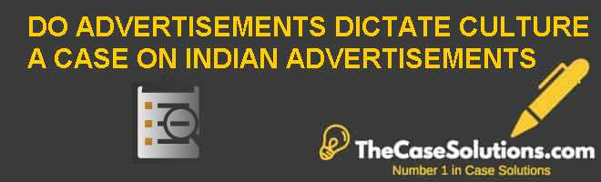 DO ADVERTISEMENTS DICTATE CULTURE – A CASE ON INDIAN ADVERTISEMENTS Case Solution