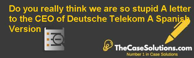 """Do you really think we are so stupid?"" A letter to the CEO of Deutsche Telekom (A), Spanish Version Case Solution"